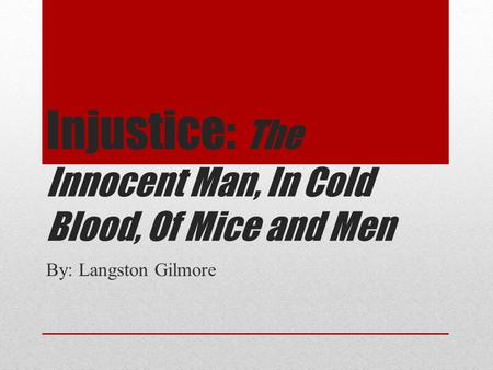 Injustice: The Innocent Man, In Cold Blood, Of Mice and Men By: Langston Gilmore.