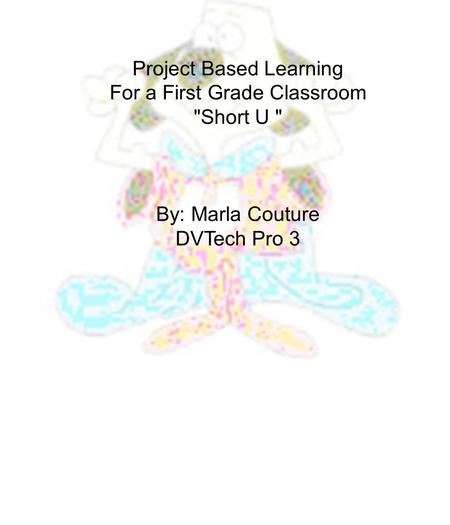 Project Based Learning For a First Grade Classroom Short U  By: Marla Couture DVTech Pro 3.