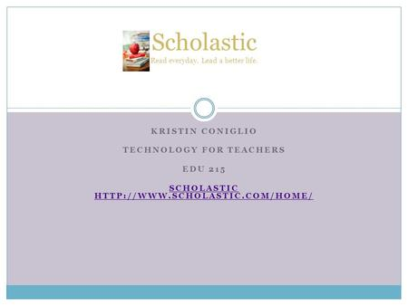 KRISTIN CONIGLIO TECHNOLOGY FOR TEACHERS EDU 215 SCHOLASTIC  Scholastic Read everyday. Lead a better life.