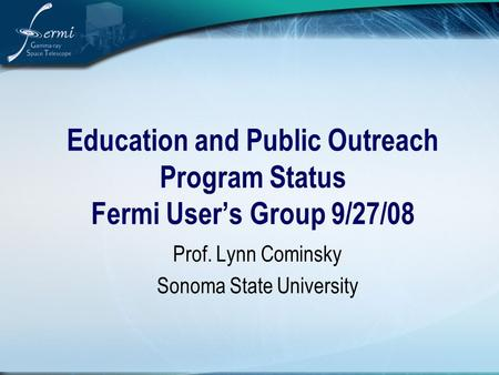 Education and Public Outreach Program Status Fermi User's Group 9/27/08 Prof. Lynn Cominsky Sonoma State University.