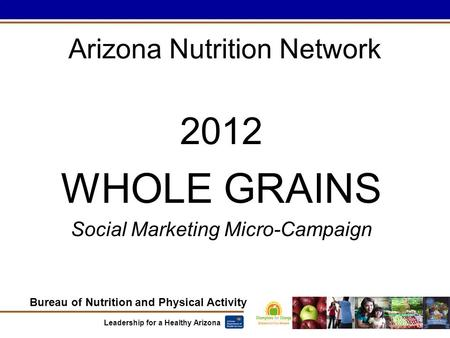 Bureau of Nutrition and Physical Activity Leadership for a Healthy Arizona Arizona Nutrition Network 2012 WHOLE GRAINS Social Marketing Micro-Campaign.