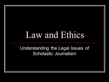 Law and Ethics Understanding the Legal Issues of Scholastic Journalism.