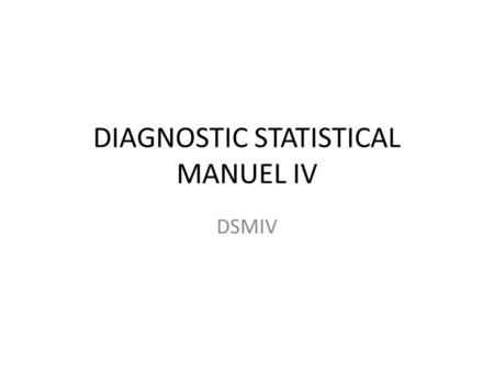DIAGNOSTIC STATISTICAL MANUEL IV DSMIV. PURPOSE 1. GUIDE TO CLINICAL PRACTICE 2. ASSISTING TREATMENT PROCESS 3. CLINICAL RESEARCH 4. EDUCATIONAL TOOL.
