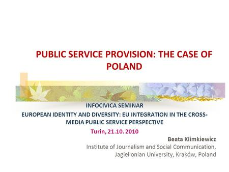 INFOCIVICA SEMINAR EUROPEAN IDENTITY AND DIVERSITY: EU INTEGRATION IN THE CROSS- MEDIA PUBLIC SERVICE PERSPECTIVE Turin, 21.10. 2010 Beata Klimkiewicz.
