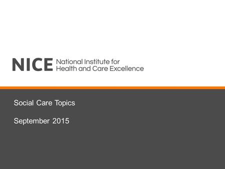 Social Care Topics September 2015. Introduction Social care update from NICE Overview of consultation process Discussion of proposed topics and scope.