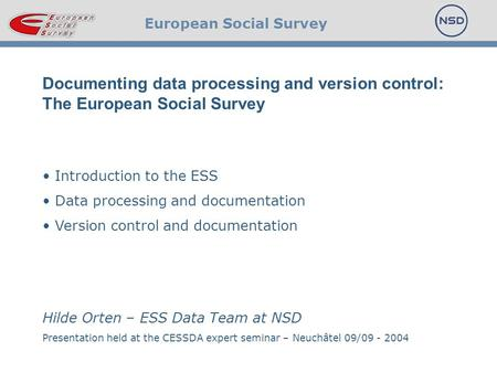 European Social Survey Documenting data processing and version control: The European Social Survey Introduction to the ESS Data processing and documentation.