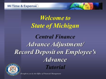 Welcome to State of Michigan Central Finance Advance Adjustment/ Record Deposit on Employee's Advance Tutorial Brought to you by the Office of Financial.