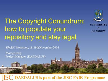 This project is part of the JISC FAIR programme The Copyright Conundrum: how to populate your repository and stay legal SPARC Workshop, 18-19th November.