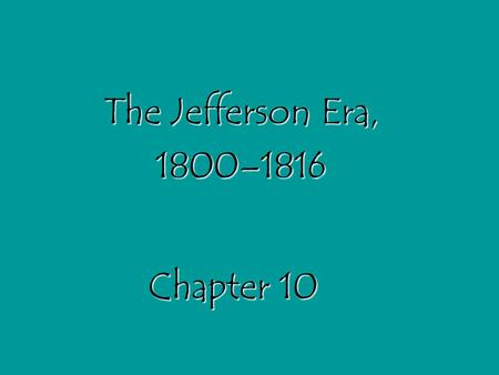 Chapter 10 The Jefferson Era, 1800–1816. Section 1: Jefferson Takes Office *Main Idea: When Jefferson became president in 1801, his party replaced the.