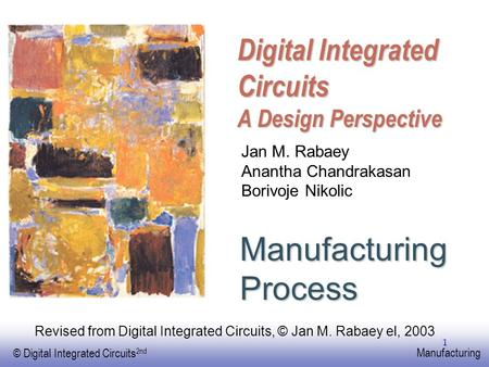EE141 © Digital Integrated Circuits 2nd Manufacturing 1 Digital Integrated Circuits A Design Perspective Manufacturing Process Jan M. Rabaey Anantha Chandrakasan.