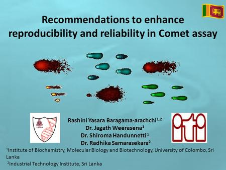 Recommendations to enhance reproducibility and reliability in Comet assay Rashini Yasara Baragama-arachchi 1,2 Dr. Jagath Weerasena 1 Dr. Shiroma Handunnetti.