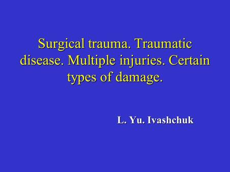 Surgical trauma. Traumatic disease. Multiple injuries. Certain types of damage. L. Yu. Ivashchuk.