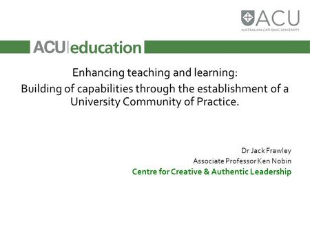 Enhancing teaching and learning: Building of capabilities through the establishment of a University Community of Practice. Dr Jack Frawley Associate Professor.