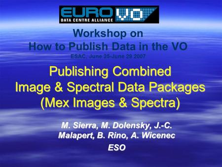 Workshop on How to Publish Data in the VO ESAC, June 25-June 29 2007 Publishing Combined Image & Spectral Data Packages (Mex Images & Spectra) M. Sierra,