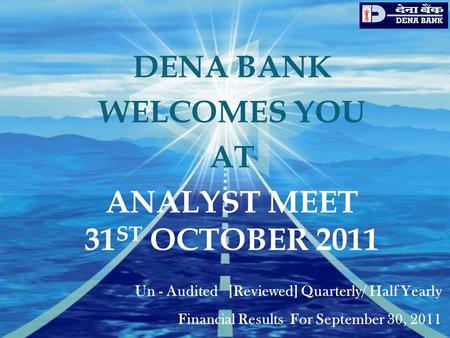 DENA BANK WELCOMES YOU AT ANALYST MEET 31 ST OCTOBER 2011 Un - Audited [Reviewed] Quarterly/ Half Yearly Financial Results For September 30, 2011.
