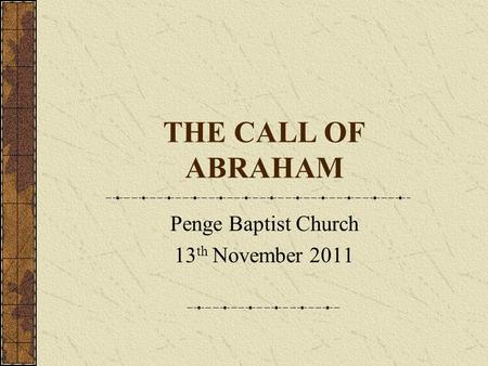 THE CALL OF ABRAHAM Penge Baptist Church 13 th November 2011.