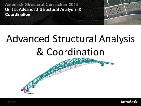 © 2012 Autodesk Autodesk Structural Curriculum 2013 Unit 5: Advanced Structural Analysis & Coordination Advanced Structural Analysis & Coordination.