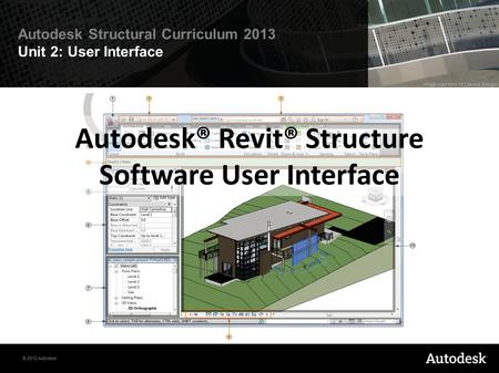 © 2012 Autodesk Autodesk Structural Curriculum 2013 Unit 2: User Interface Autodesk® Revit® Structure Software User Interface.