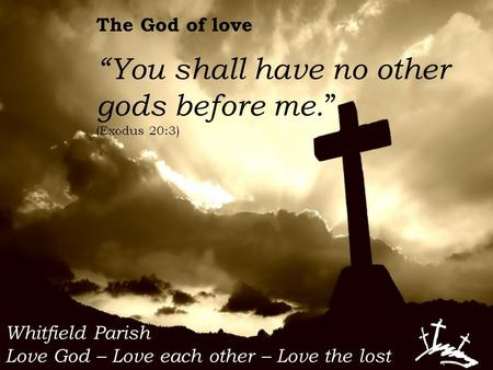 "Whitfield Parish Love God – Love each other – Love the lost The God of love ""You shall have no other gods before me. "" (Exodus 20:3)"