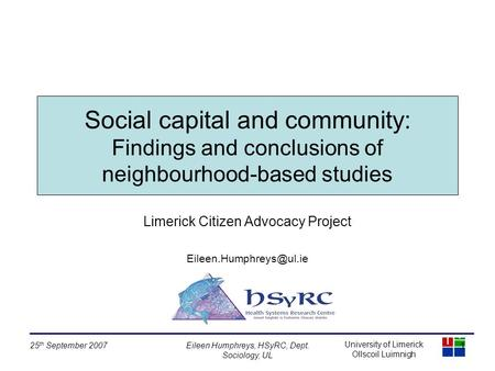 University of Limerick Ollscoil Luimnigh 25 th September 2007Eileen Humphreys, HSyRC, Dept. Sociology, UL Social capital and community: Findings and conclusions.