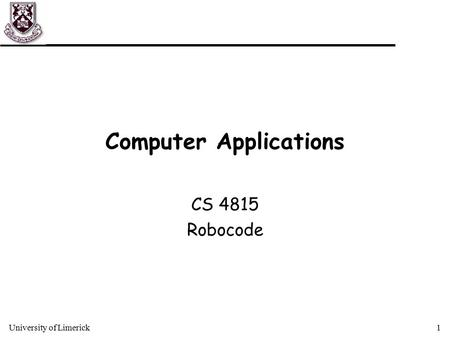 University of Limerick1 Computer Applications CS 4815 Robocode.
