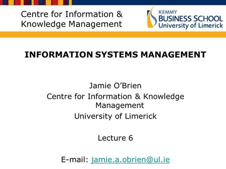 Centre for Information & Knowledge Management INFORMATION SYSTEMS MANAGEMENT Jamie O'Brien Centre for Information & Knowledge Management University of.