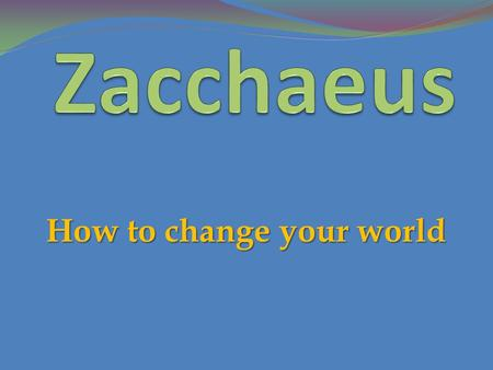 How to change your world. 1 Then Jesus entered and passed through Jericho. 2 Now behold, there was a man named Zacchaeus who was a chief tax collector,