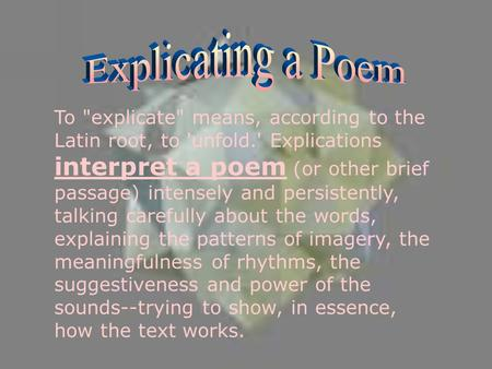 To explicate means, according to the Latin root, to 'unfold.' Explications interpret a poem (or other brief passage) intensely and persistently, talking.
