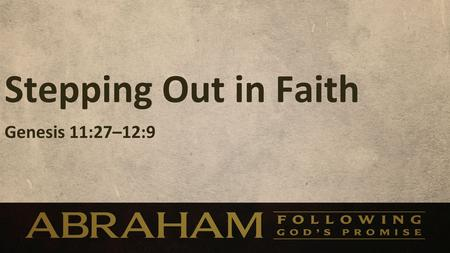 Stepping Out in Faith Genesis 11:27–12:9. Stepping Out in Faith Genesis 11:27–12:9.