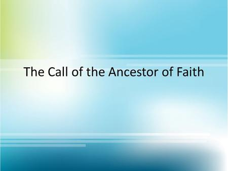 "The Call of the Ancestor of Faith. The Call of Abram 12 The L ORD had said to Abram, ""Go from your country, your people and your father's household to."