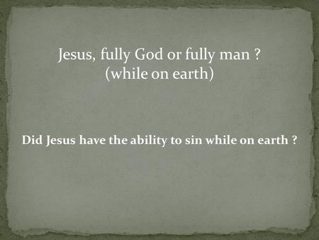 Jesus, fully God or fully man ? (while on earth) Did Jesus have the ability to sin while on earth ?