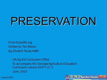 August 2008 PRESERVATION From foukeffa.org Written by Teri Micke Ag Student Texas A&M GA Ag Ed Curriculum Office To accompany the Georgia Agriculture Education.