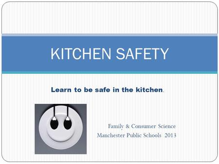 Learn to be safe in the kitchen. Family & Consumer Science Manchester Public Schools 2013 KITCHEN SAFETY.