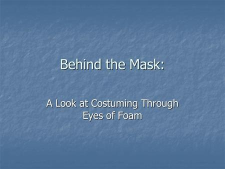 Behind the Mask: A Look at Costuming Through Eyes of Foam.