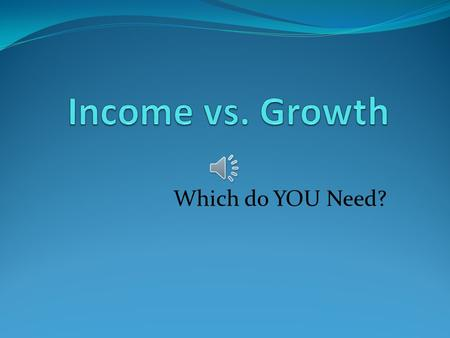Which do YOU Need? Components of Total Return: Income + Appreciation (or Depreciation)