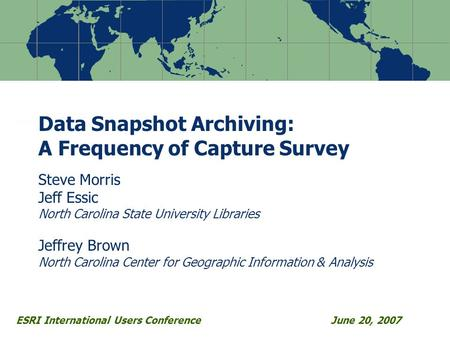 ESRI International Users ConferenceJune 20, 2007 Data Snapshot Archiving: A Frequency of Capture Survey Steve Morris Jeff Essic North Carolina State University.
