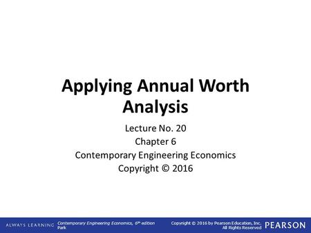 Contemporary Engineering Economics, 6 th edition Park Copyright © 2016 by Pearson Education, Inc. All Rights Reserved Applying Annual Worth Analysis Lecture.