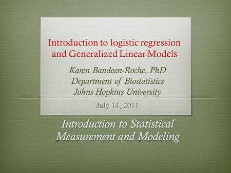 Introduction to logistic regression and Generalized Linear Models July 14, 2011 Introduction to Statistical Measurement and Modeling Karen Bandeen-Roche,