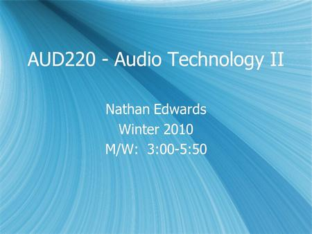 AUD220 - Audio Technology II Nathan Edwards Winter 2010 M/W: 3:00-5:50 Nathan Edwards Winter 2010 M/W: 3:00-5:50.