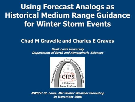 Using Forecast Analogs as Historical Medium Range Guidance for Winter Storm Events Chad M Gravelle and Charles E Graves Saint Louis University Department.
