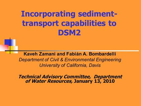 Incorporating sediment- transport capabilities to DSM2 Kaveh Zamani and Fabián A. Bombardelli Department of Civil & Environmental Engineering University.