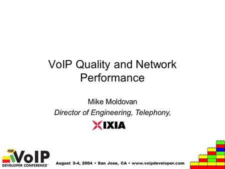 August 3-4, 2004 San Jose, CA www.voipdeveloper.com VoIP Quality and Network Performance Mike Moldovan Director of Engineering, Telephony,