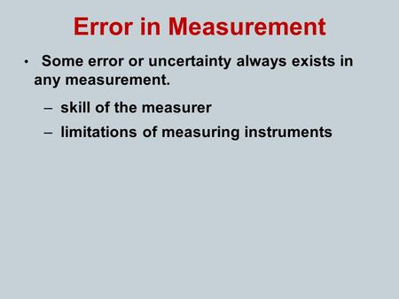 Error in Measurement Some error or uncertainty always exists in any measurement. – skill of the measurer – limitations of measuring instruments.