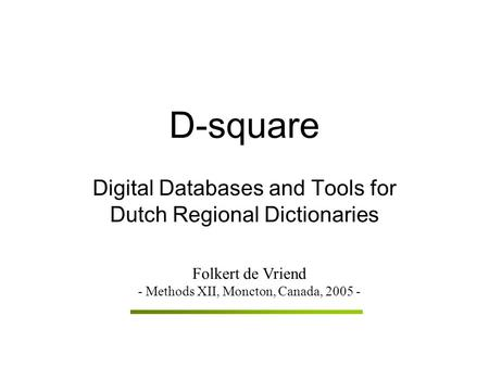 D-square Digital Databases and Tools for Dutch Regional Dictionaries Folkert de Vriend - Methods XII, Moncton, Canada, 2005 -