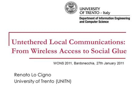 Untethered Local Communications: From Wireless Access to Social Glue Renato Lo Cigno University of Trento (UNITN) WONS 2011, Bardonecchia, 27th January.