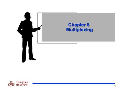 1 Kyung Hee University Chapter 6 Multiplexing. 2 Kyung Hee University 6 장 다중화 (Multiplexing)  Dividing a link into channels Word link refers to the physical.