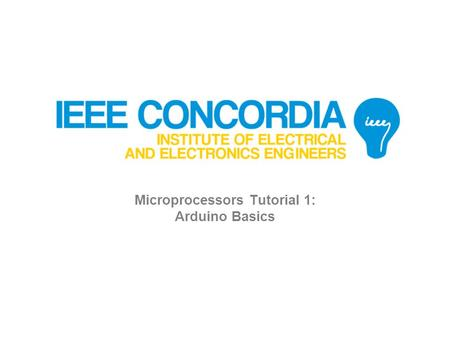 Microprocessors Tutorial 1: Arduino Basics. Agenda 1. Arduino Hardware 2. Arduino Software 3. MAKE: Blink 4. Electronics 5. MAKE: LED control 6. Analog.