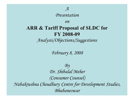 1 A Presentation on ARR & Tariff Proposal of SLDC for FY 2008-09 Analysis/Objections/Suggestions February 8, 2008 By Dr. Shibalal Meher (Consumer Counsel)