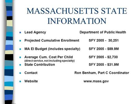 MASSACHUSETTS STATE INFORMATION n Lead Agency Department of Public Health n Projected Cumulative Enrollment SFY 2005 - 30,251 n MA EI Budget (includes.