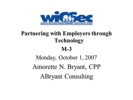 Partnering with Employers through Technology M-3 Monday, October 1, 2007 Amorette N. Bryant, CPP ABryant Consulting.